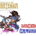 Riot Games推出LOL卡牌游戏《Legends of Runeterra》:以LOL角色为卡牌、2020年推出
